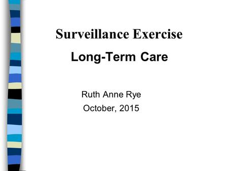 Surveillance Exercise Long-Term Care Ruth Anne Rye October, 2015.