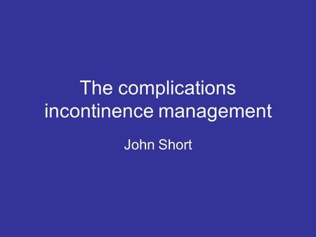 The complications incontinence management John Short.