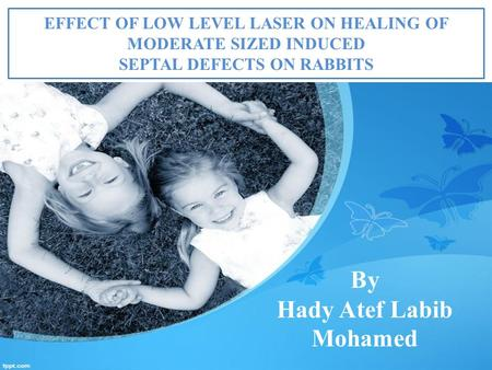 EFFECT OF LOW LEVEL LASER ON HEALING OF MODERATE SIZED INDUCED <strong>SEPTAL</strong> <strong>DEFECTS</strong> ON RABBITS By Hady Atef Labib Mohamed.