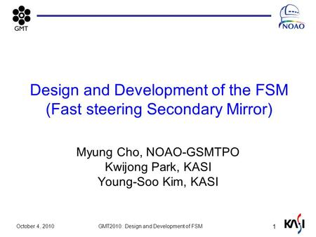 Design and Development of the FSM (Fast steering Secondary Mirror) Myung Cho, NOAO-GSMTPO Kwijong Park, KASI Young-Soo Kim, KASI 1 October 4, 2010 GMT2010: