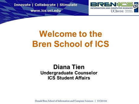 Welcome to the Bren School of ICS Diana Tien Undergraduate Counselor ICS Student Affairs.