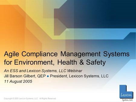 Copyright © 2005 Lexicon Systems, LLC. All Rights Reserved. Agile Compliance Management Systems for Environment, Health & Safety An ESS and Lexicon Systems,