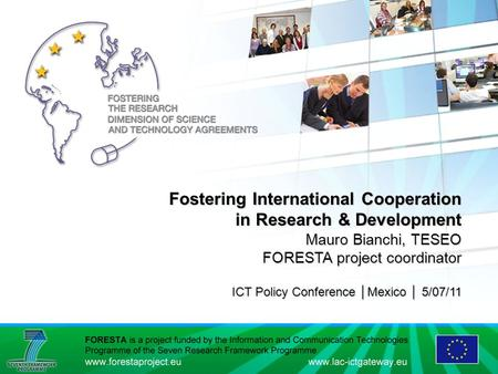 Fostering International Cooperation in Research & Development Mauro Bianchi, TESEO FORESTA project coordinator ICT Policy Conference │Mexico │ 5/07/11.