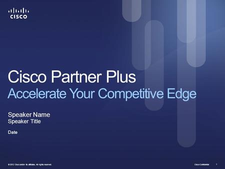 Cisco Confidential © 2012 Cisco and/or its affiliates. All rights reserved. 1 Cisco Partner Plus Accelerate Your Competitive Edge Speaker Name Speaker.