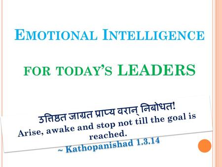 E MOTIONAL I NTELLIGENCE FOR TODAY ' S LEADERS उत्तिष्ठत जाग्रत प्राप्य वरान् निबोधत ! Arise, awake and stop not till the goal is reached. ~ Kathopanishad.