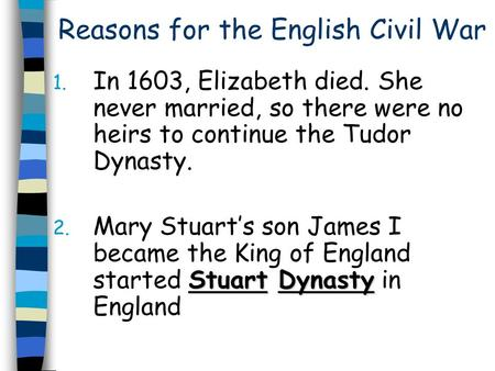 Reasons for the English Civil War 1. In 1603, Elizabeth died. She never married, so there were no heirs to continue the Tudor Dynasty. Stuart Dynasty 2.