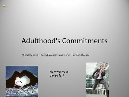 "Adulthood's Commitments ""A healthy adult is one who can love and work."" – Sigmund Freud. How was your day so far?"