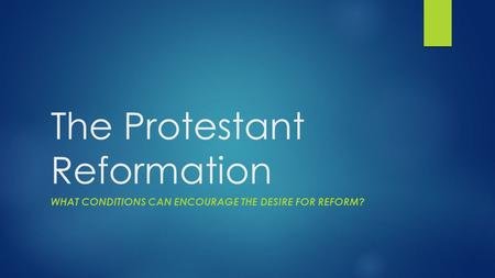The Protestant Reformation WHAT CONDITIONS CAN ENCOURAGE THE DESIRE FOR REFORM?