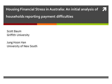  Housing Financial Stress in Australia: An initial analysis of households reporting payment difficulties Scott Baum Griffith University Jung Hoon Han.