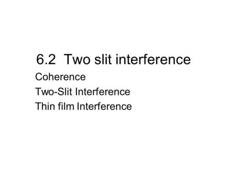 6.2 Two slit interference Coherence Two-Slit Interference Thin film Interference.