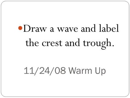 11/24/08 Warm Up Draw a wave and label the crest and trough.