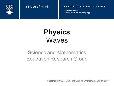 Physics Waves Science and Mathematics Education Research Group Supported by UBC Teaching and Learning Enhancement Fund 2012-2015 Department of Curriculum.