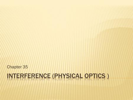 Chapter 35. It is the study of light as waves. Geometric optics treats light as particles (or rays) that travels in straight lines. Physical optics (wave.