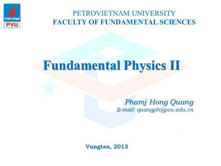 Fundamental Physics II PETROVIETNAM UNIVERSITY FACULTY OF FUNDAMENTAL SCIENCES Vungtau, 2013 Phamj Hong Quang