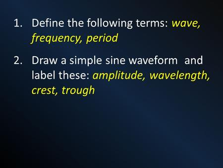 1.Define the following terms: wave, frequency, period 2.Draw a simple sine waveform and label these: amplitude, wavelength, crest, trough.