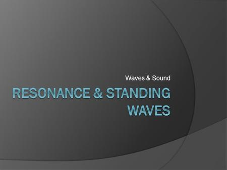 Waves & Sound. Resonance  Any oscillating system has one frequency in which the system oscillates most easily. This frequency is called the natural resonance.