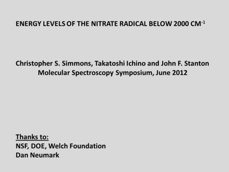 ENERGY LEVELS OF THE NITRATE RADICAL BELOW 2000 CM -1 Christopher S. Simmons, Takatoshi Ichino and John F. Stanton Molecular Spectroscopy Symposium, June.