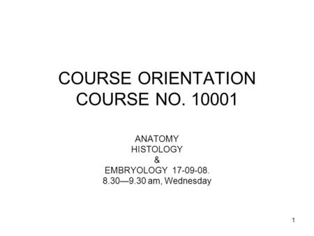 1 COURSE ORIENTATION COURSE NO. 10001 ANATOMY HISTOLOGY & EMBRYOLOGY 17-09-08. 8.30—9.30 am, Wednesday.