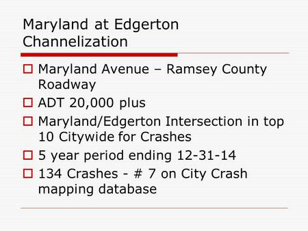 Maryland at Edgerton Channelization  Maryland Avenue – Ramsey County Roadway  ADT 20,000 plus  Maryland/Edgerton Intersection in top 10 Citywide for.