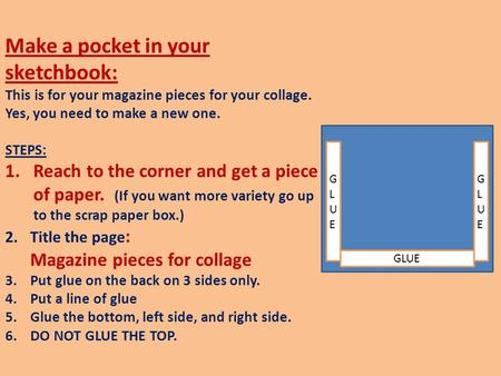 Make a pocket in your sketchbook: This is for your magazine pieces for your collage. Yes, you need to make a new one. STEPS: 1.Reach to the corner and.