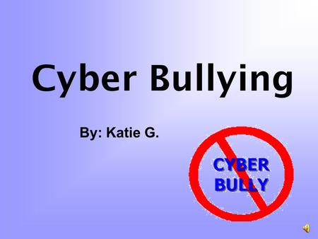 Cyber Bullying By: Katie G. What is cyber bullying? Electronic devices Threat or body harm Middle School and Upper Ementary.