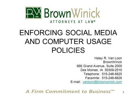 1 ENFORCING SOCIAL MEDIA AND COMPUTER USAGE POLICIES Haley R. Van Loon BrownWinick 666 Grand Avenue, Suite 2000 Des Moines, IA 50309-2510 Telephone: 515-248-6625.