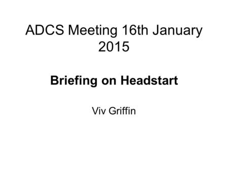 ADCS Meeting 16th January 2015 Briefing on Headstart Viv Griffin.