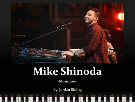 Mike Shinoda Music 1010 By: Jordan Riding. Biography Michael Kenji Shinoda was born February 11, 1977 in Agoura Hills, California. He started playing.