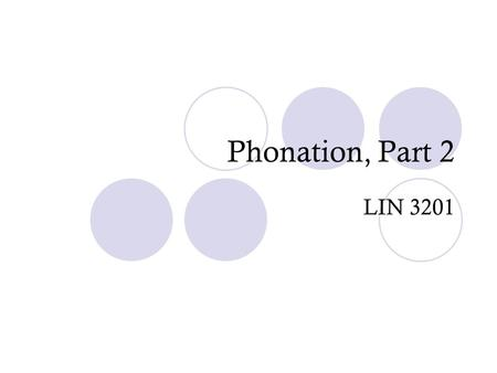 Phonation, Part 2 LIN 3201. Some confusion… Some of you are getting confused betweenPHONATION And Voiced Sounds… These 2 concepts ARE NOT the same!