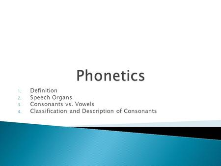 1. Definition 2. Speech Organs 3. Consonants vs. Vowels 4. Classification and Description of Consonants.