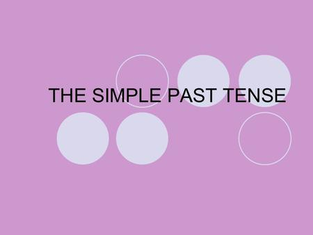 THE SIMPLE PAST TENSE. REGULAR VERBS. They end in -ED. If the base form ends in –E, add only –D. If the base form ends in –Y after a consonant, change.