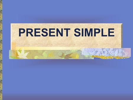 PRESENT SIMPLE. Present Simple We use the Present Simple Tense to talk about: Habits Routines Permanent States.