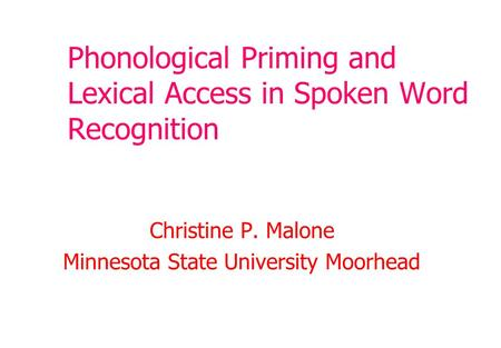 Phonological Priming and Lexical Access in Spoken Word Recognition Christine P. Malone Minnesota State University Moorhead.