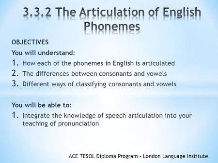 ACE TESOL Diploma Program – London Language Institute OBJECTIVES You will understand: 1. How each of the phonemes in English is articulated 2. The differences.