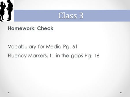 Homework: Check Vocabulary for Media Pg. 61 Fluency Markers, fill in the gaps Pg. 16 Class 3.
