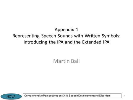NOVA Comprehensive Perspectives on Child Speech Development and Disorders Appendix 1 Representing Speech Sounds with Written Symbols: Introducing the IPA.
