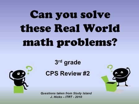 Can you solve these Real World math problems? Questions taken from Study Island J. Hicks – ITRT - 2010 3 rd grade CPS Review #2.