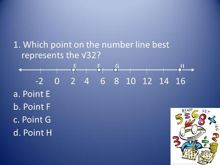 1. Which point on the number line best represents the √32? E F G H -2 0 2 4 6 8 10 12 14 16 a. Point E b. Point F c. Point G d. Point H.