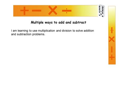 Multiple ways to add and subtract I am learning to use multiplication and division to solve addition and subtraction problems.