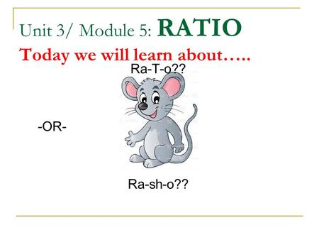 Unit 3/ Module 5: RATIO Today we will learn about….. Ra-T-o?? -OR- Ra-sh-o??