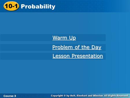 10-1 Probability Course 3 Warm Up Warm Up Problem of the Day Problem of the Day Lesson Presentation Lesson Presentation.