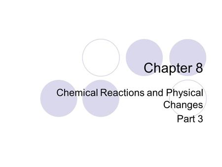 Chapter 8 Chemical Reactions and Physical Changes Part 3.