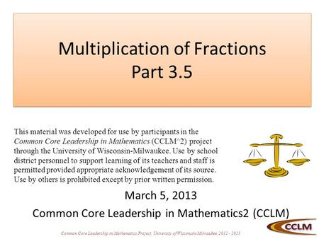 Common Core Leadership in Mathematics Project, University of Wisconsin-Milwaukee, 2012 - 2013 Multiplication of Fractions Part 3.5 March 5, 2013 Common.