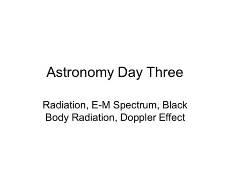 Astronomy Day Three Radiation, E-M Spectrum, Black Body Radiation, Doppler Effect.
