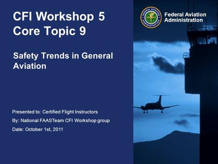 Presented to: Certified Flight Instructors By: National FAASTeam CFI Workshop group Date: October 1st, 2011 Federal Aviation Administration CFI Workshop.