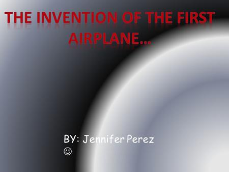 BY: Jennifer Perez. A quick and convenient way to transport to long distance places is by the invention of the airplane. When the Wright Brothers' invented.