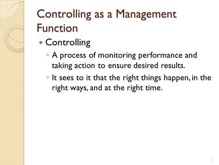 Controlling as a Management Function Controlling ◦ A process of monitoring performance and taking action to ensure desired results. ◦ It sees to it that.