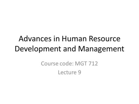 Advances in Human Resource Development and Management Course code: MGT 712 Lecture 9.