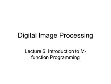 Digital Image Processing Lecture 6: Introduction to M- function Programming.