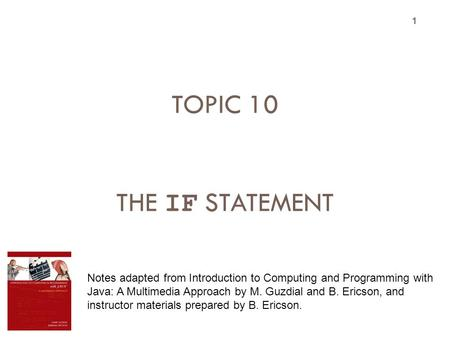 TOPIC 10 THE IF STATEMENT 1 Notes adapted from Introduction to Computing and Programming with Java: A Multimedia Approach by M. Guzdial and B. Ericson,